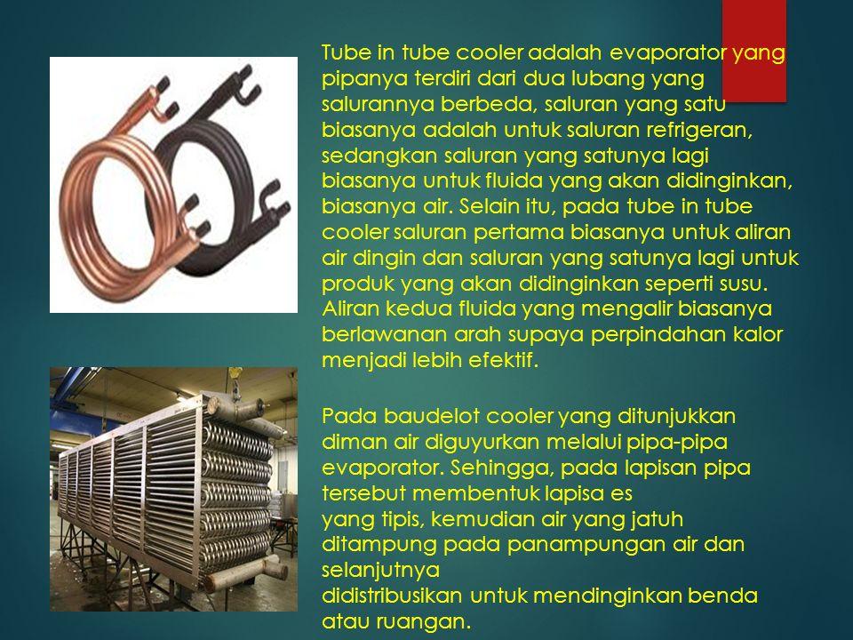 Tube in tube cooler adalah evaporator yang pipanya terdiri dari dua lubang yang salurannya berbeda, saluran yang satu biasanya adalah untuk saluran re