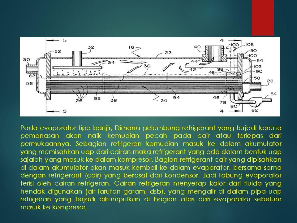 Pada evaporator tipe banjir, Dimana gelembung refrigerant yang terjadi karena pemanasan akan naik kemudian pecah pada cair atau terlepas dari permukaa