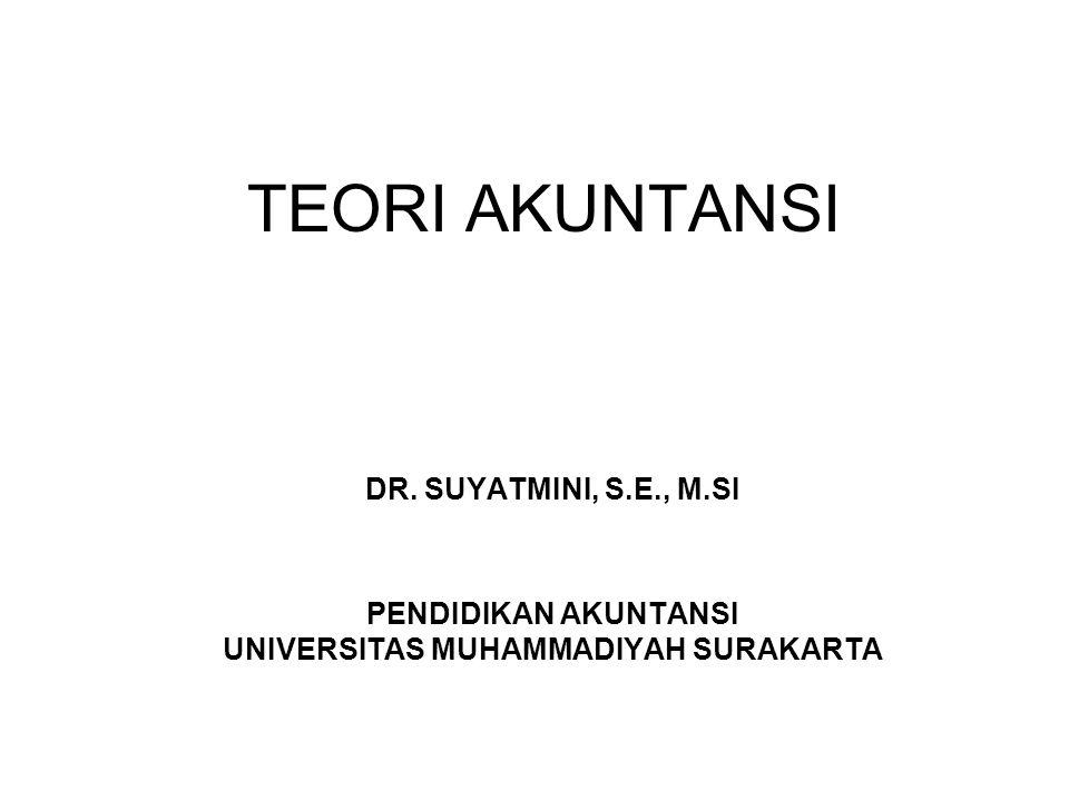 TEORI AKUNTANSI DR. SUYATMINI, S.E., M.SI PENDIDIKAN AKUNTANSI UNIVERSITAS MUHAMMADIYAH SURAKARTA