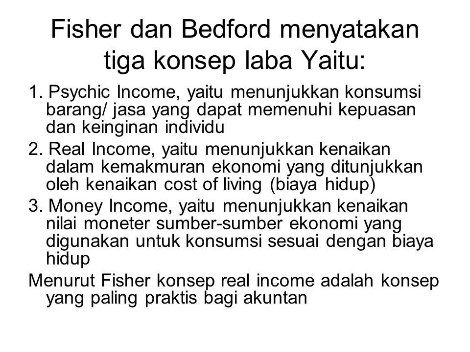 Fisher dan Bedford menyatakan tiga konsep laba Yaitu: 1. Psychic Income, yaitu menunjukkan konsumsi barang/ jasa yang dapat memenuhi kepuasan dan kein