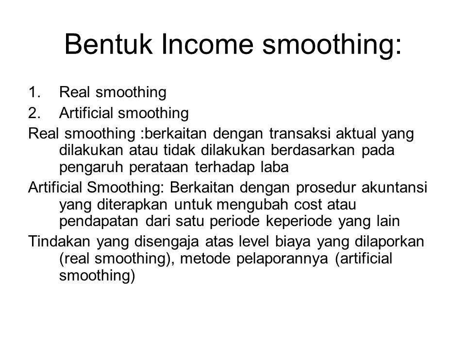 Bentuk Income smoothing: 1.Real smoothing 2.Artificial smoothing Real smoothing :berkaitan dengan transaksi aktual yang dilakukan atau tidak dilakukan
