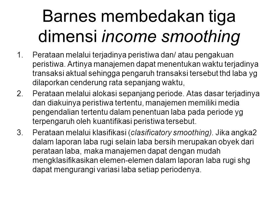 Barnes membedakan tiga dimensi income smoothing 1.Perataan melalui terjadinya peristiwa dan/ atau pengakuan peristiwa. Artinya manajemen dapat menentu