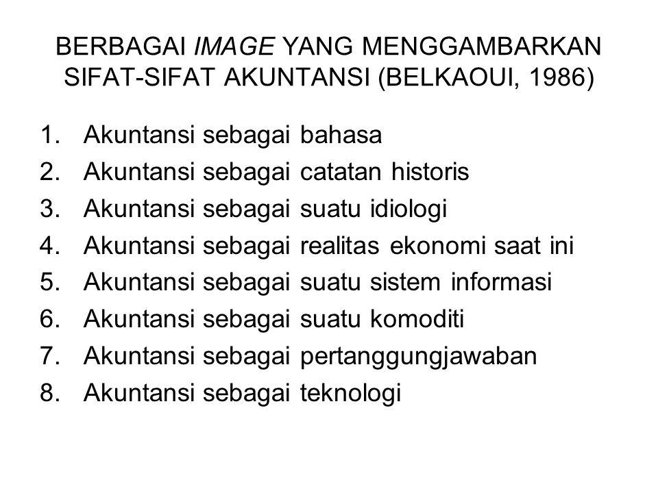 BERBAGAI IMAGE YANG MENGGAMBARKAN SIFAT-SIFAT AKUNTANSI (BELKAOUI, 1986) 1.Akuntansi sebagai bahasa 2.Akuntansi sebagai catatan historis 3.Akuntansi s