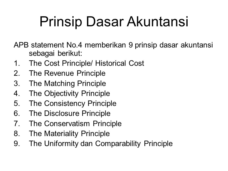 Prinsip Dasar Akuntansi APB statement No.4 memberikan 9 prinsip dasar akuntansi sebagai berikut: 1.The Cost Principle/ Historical Cost 2.The Revenue Principle 3.The Matching Principle 4.The Objectivity Principle 5.The Consistency Principle 6.The Disclosure Principle 7.The Conservatism Principle 8.The Materiality Principle 9.The Uniformity dan Comparability Principle
