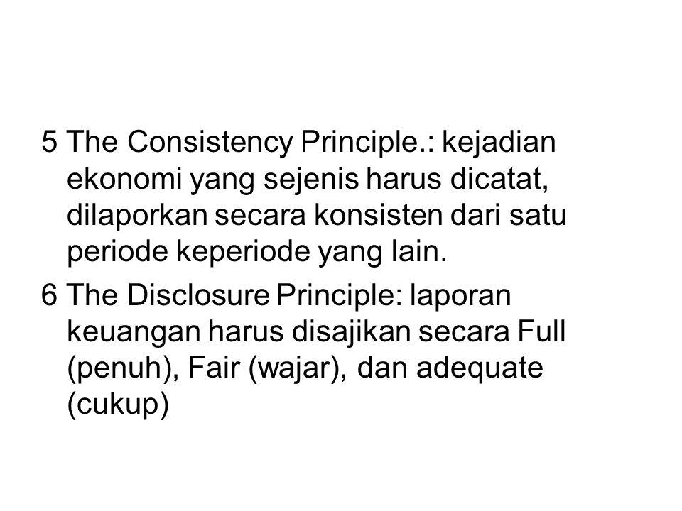 5 The Consistency Principle.: kejadian ekonomi yang sejenis harus dicatat, dilaporkan secara konsisten dari satu periode keperiode yang lain. 6 The Di