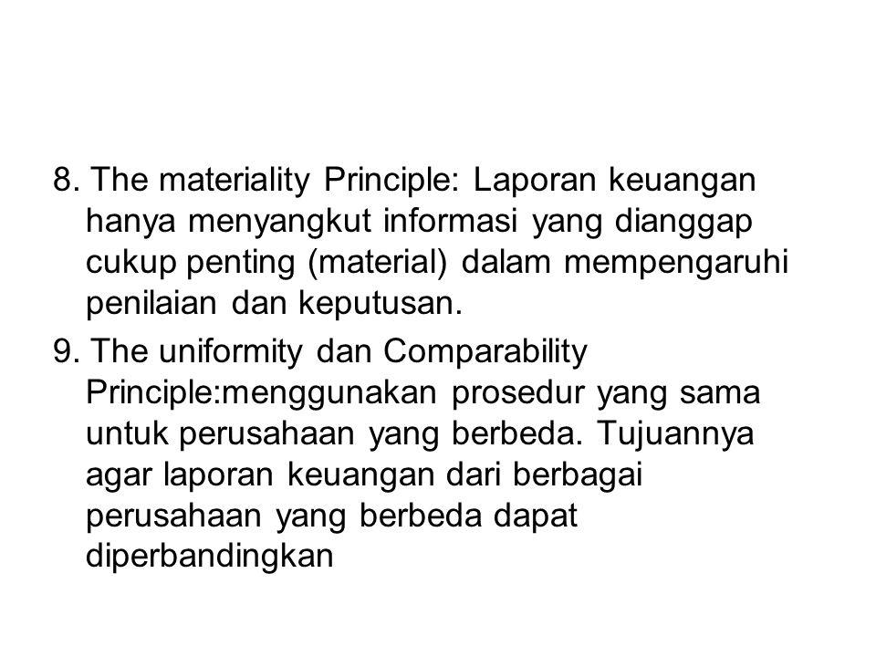 8. The materiality Principle: Laporan keuangan hanya menyangkut informasi yang dianggap cukup penting (material) dalam mempengaruhi penilaian dan kepu