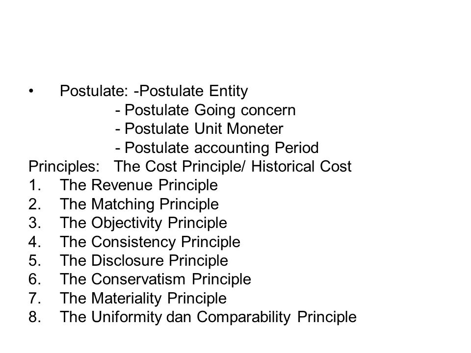 Postulate: -Postulate Entity - Postulate Going concern - Postulate Unit Moneter - Postulate accounting Period Principles: The Cost Principle/ Historical Cost 1.The Revenue Principle 2.The Matching Principle 3.The Objectivity Principle 4.The Consistency Principle 5.The Disclosure Principle 6.The Conservatism Principle 7.The Materiality Principle 8.The Uniformity dan Comparability Principle