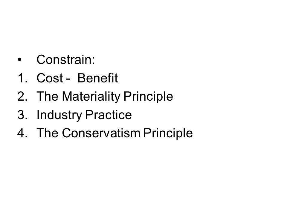 Constrain: 1.Cost - Benefit 2.The Materiality Principle 3.Industry Practice 4.The Conservatism Principle