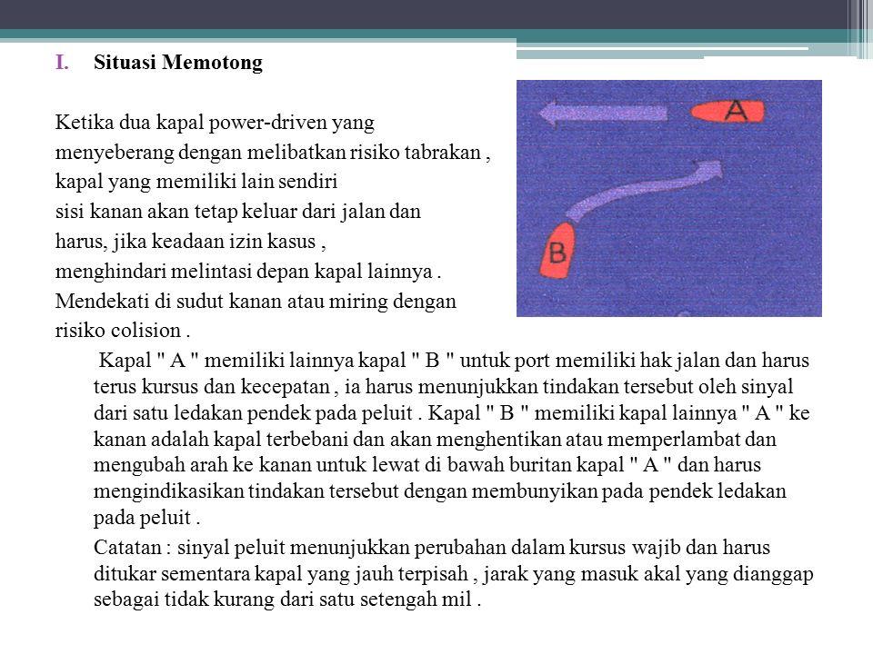 I.Situasi Memotong Ketika dua kapal power-driven yang menyeberang dengan melibatkan risiko tabrakan, kapal yang memiliki lain sendiri sisi kanan akan