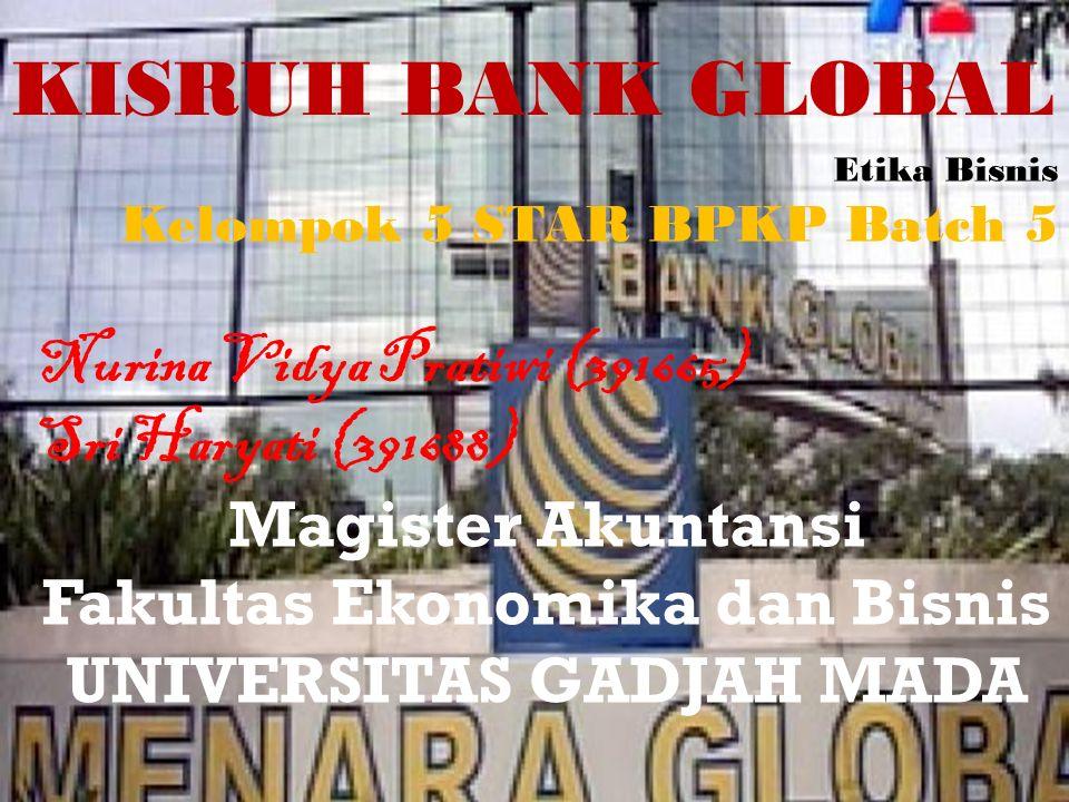 KISRUH BANK GLOBAL Etika Bisnis Kelompok 5 STAR BPKP Batch 5 Nurina Vidya Pratiwi (391665) Sri Haryati (391688) Magister Akuntansi Fakultas Ekonomika