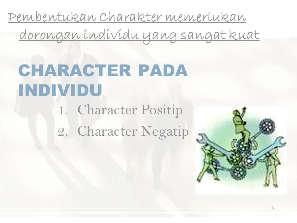 CHARACTER PADA INDIVIDU Pembentukan Charakter memerlukan dorongan individu yang sangat kuat 6 1.Character Positip 2.Character Negatip