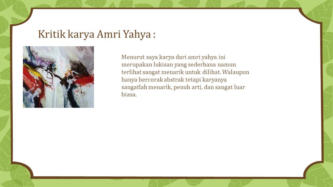 Kritik karya Amri Yahya : Menurut saya karya dari amri yahya ini merupakan lukisan yang sederhana namun terlihat sangat menarik untuk dilihat.