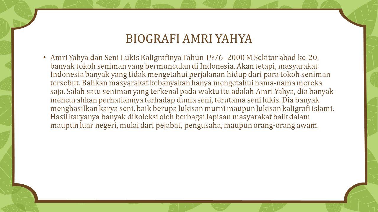 BIOGRAFI AMRI YAHYA Amri Yahya dan Seni Lukis Kaligrafinya Tahun 1976–2000 M Sekitar abad ke-20, banyak tokoh seniman yang bermunculan di Indonesia.