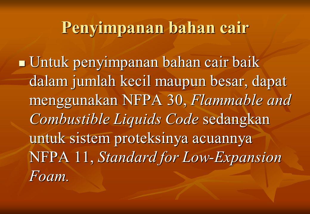 Penyimpanan bahan cair Untuk penyimpanan bahan cair baik dalam jumlah kecil maupun besar, dapat menggunakan NFPA 30, Flammable and Combustible Liquids