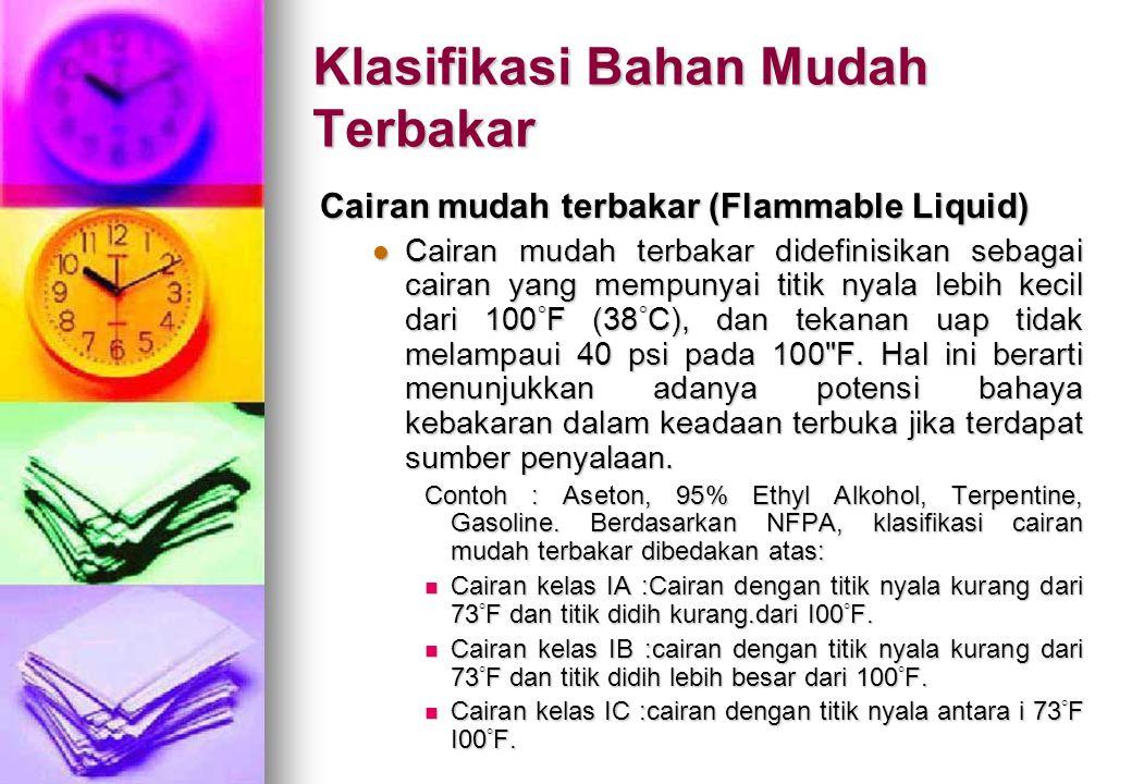 Klasifikasi Bahan Mudah Terbakar Cairan mudah terbakar (Flammable Liquid) Cairan mudah terbakar didefinisikan sebagai cairan yang mempunyai titik nyal