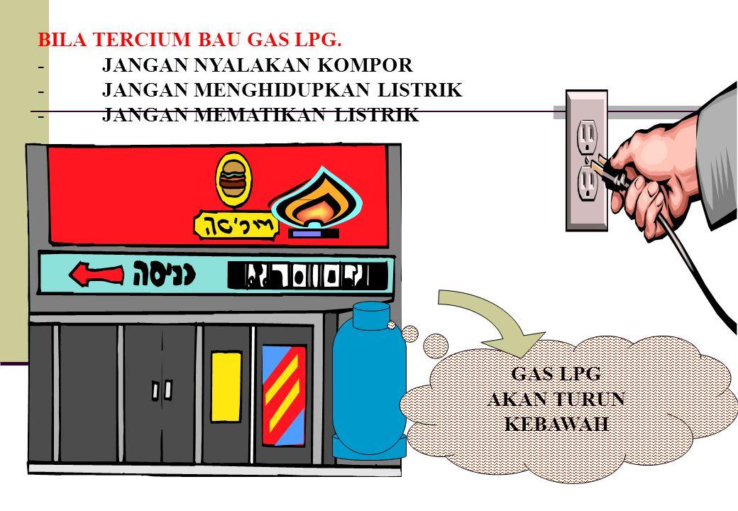 GAS LPG AKAN TURUN KEBAWAH BILA TERCIUM BAU GAS LPG. -JANGAN NYALAKAN KOMPOR -JANGAN MENGHIDUPKAN LISTRIK -JANGAN MEMATIKAN LISTRIK