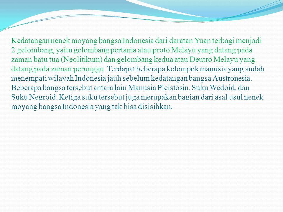 Kedatangan nenek moyang bangsa Indonesia dari daratan Yuan terbagi menjadi 2 gelombang, yaitu gelombang pertama atau proto Melayu yang datang pada zam