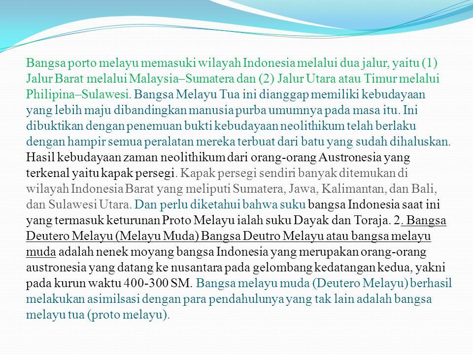 Bangsa porto melayu memasuki wilayah Indonesia melalui dua jalur, yaitu (1) Jalur Barat melalui Malaysia–Sumatera dan (2) Jalur Utara atau Timur melal