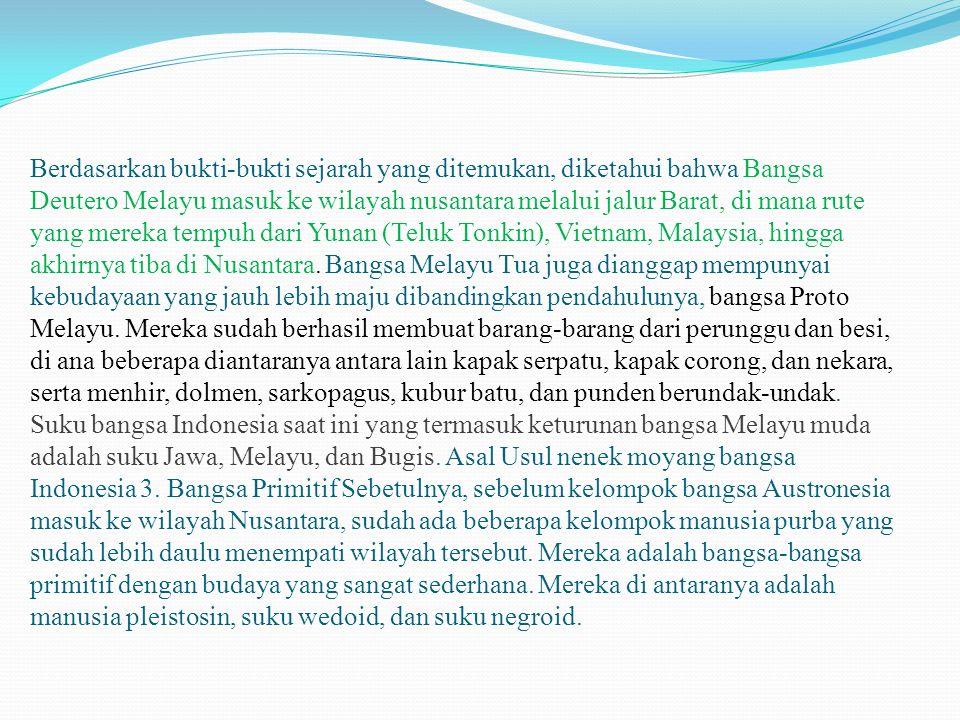 Berdasarkan bukti-bukti sejarah yang ditemukan, diketahui bahwa Bangsa Deutero Melayu masuk ke wilayah nusantara melalui jalur Barat, di mana rute yan