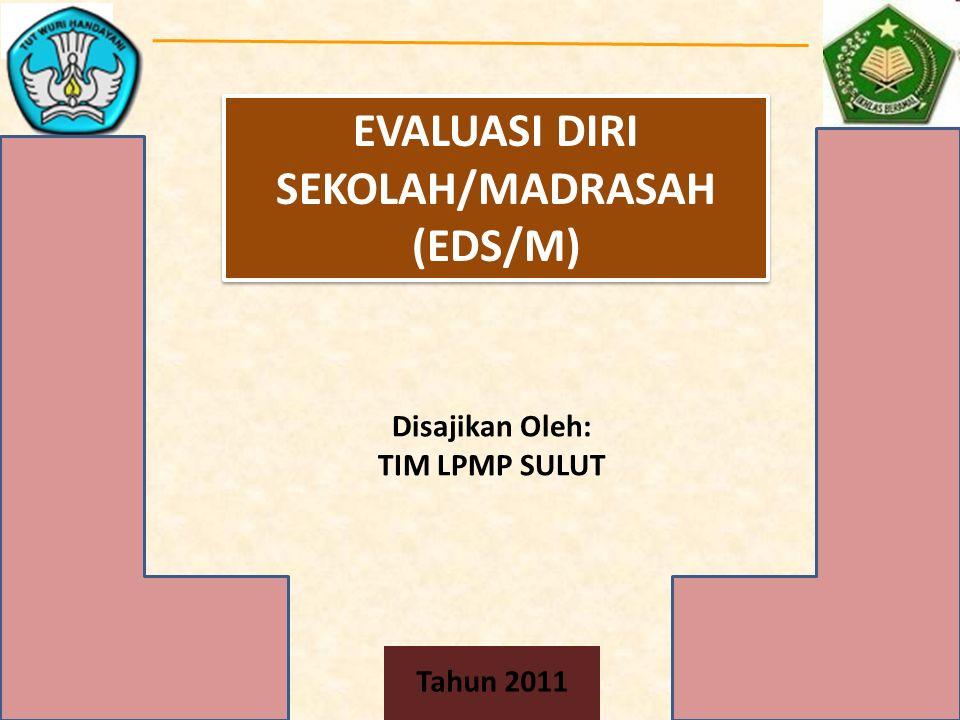 EVALUASI DIRI SEKOLAH/MADRASAH (EDS/M) Disajikan Oleh: TIM LPMP SULUT Tahun 2011