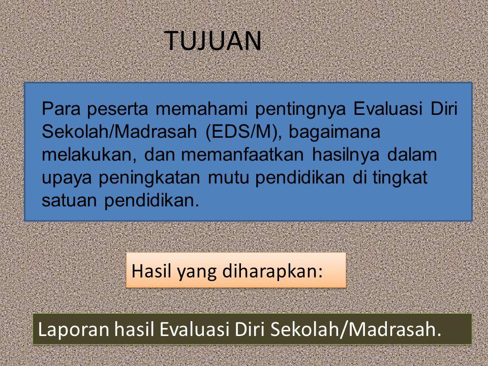 TUJUAN Hasil yang diharapkan: Para peserta memahami pentingnya Evaluasi Diri Sekolah/Madrasah (EDS/M), bagaimana melakukan, dan memanfaatkan hasilnya