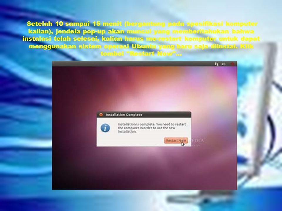 Setelah 10 sampai 15 menit (bergantung pada spesifikasi komputer kalian), jendela pop-up akan muncul yang memberitahukan bahwa instalasi telah selesai, kalian harus me-restart komputer untuk dapat menggunakan sistem operasi Ubuntu yang baru saja diinstal.