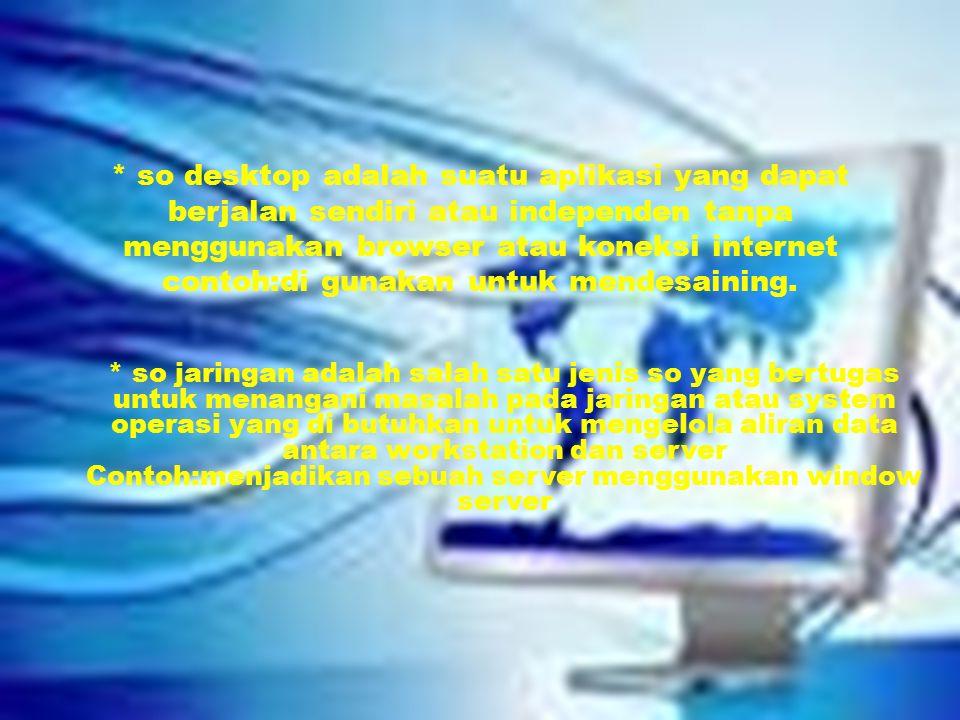 * so desktop adalah suatu aplikasi yang dapat berjalan sendiri atau independen tanpa menggunakan browser atau koneksi internet contoh:di gunakan untuk mendesaining.