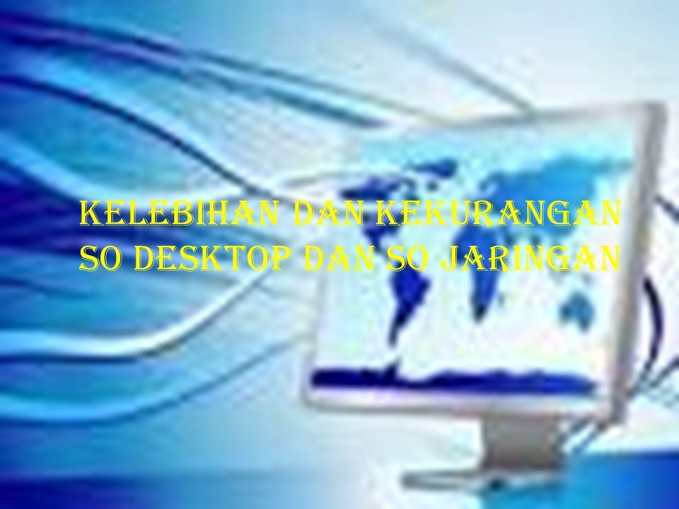 Kelebihan dan kekurangan so desktop dan so jaringan