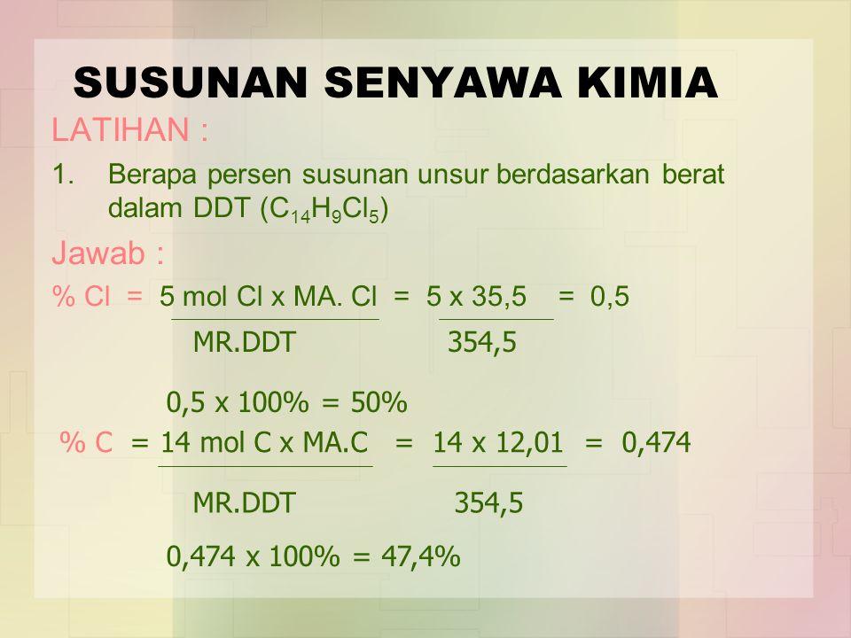 SUSUNAN SENYAWA KIMIA LATIHAN : 1.Berapa persen susunan unsur berdasarkan berat dalam DDT (C 14 H 9 Cl 5 ) Jawab : % Cl = 5 mol Cl x MA. Cl = 5 x 35,5