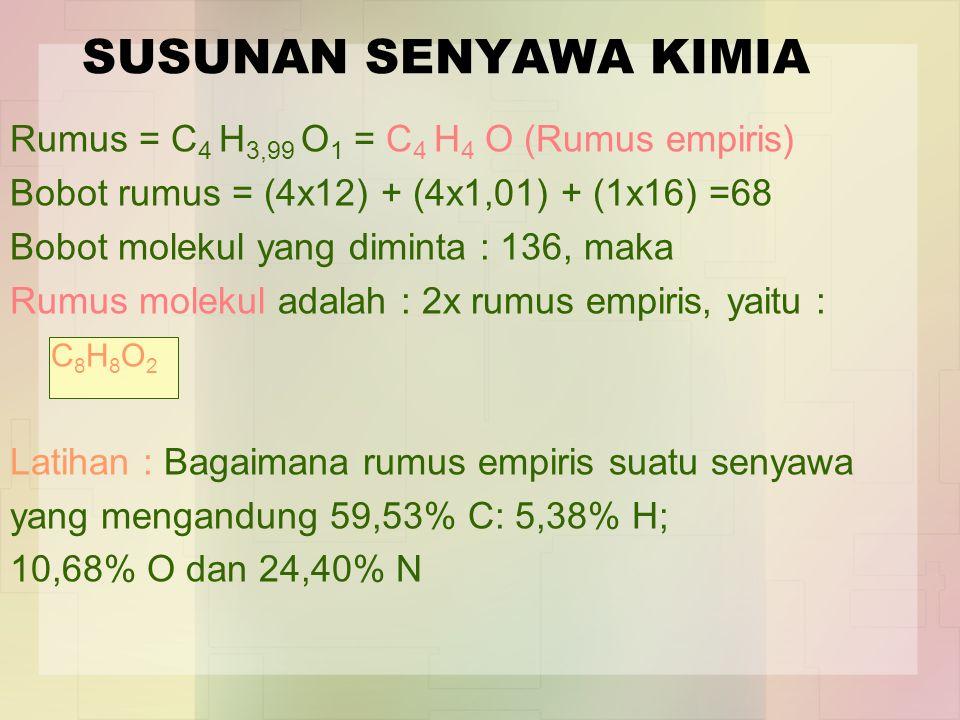 SUSUNAN SENYAWA KIMIA Rumus = C 4 H 3,99 O 1 = C 4 H 4 O (Rumus empiris) Bobot rumus = (4x12) + (4x1,01) + (1x16) =68 Bobot molekul yang diminta : 136