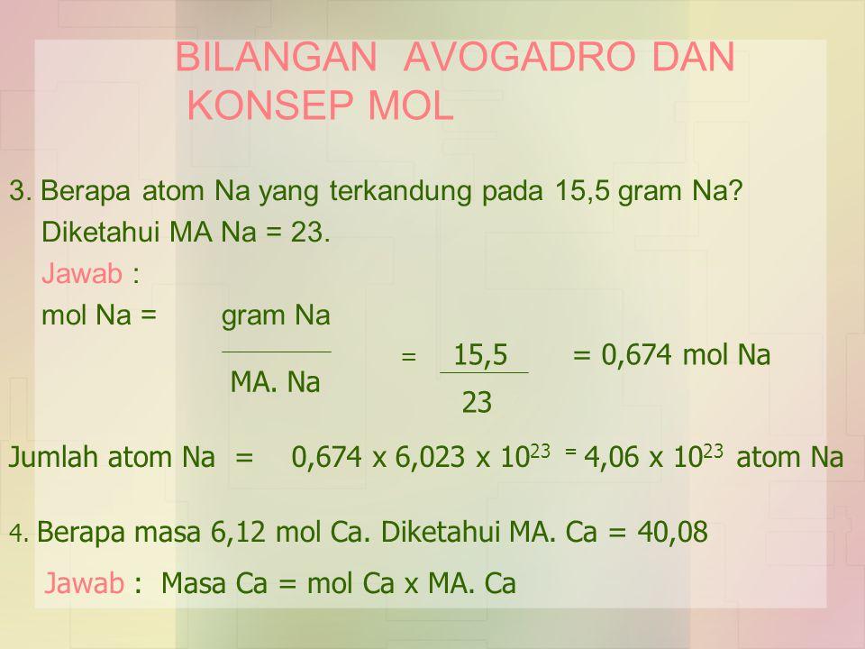BILANGAN AVOGADRO DAN KONSEP MOL 3. Berapa atom Na yang terkandung pada 15,5 gram Na? Diketahui MA Na = 23. Jawab : mol Na = gram Na MA. Na = 15,5 = 0