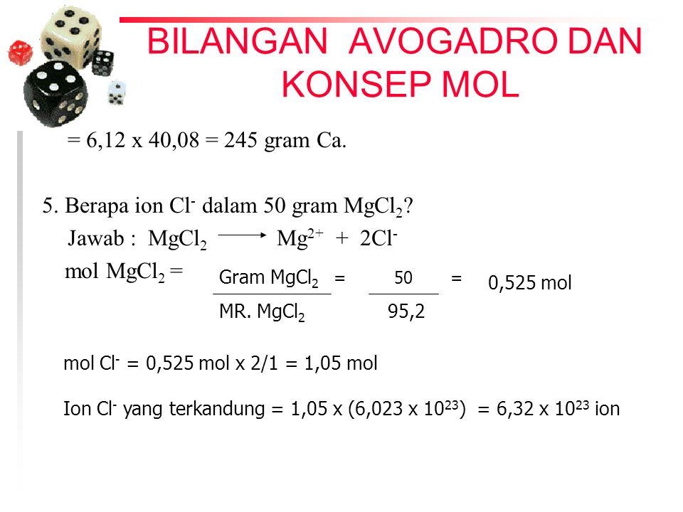 BILANGAN AVOGADRO DAN KONSEP MOL = 6,12 x 40,08 = 245 gram Ca. 5. Berapa ion Cl - dalam 50 gram MgCl 2 ? Jawab : MgCl 2 Mg 2+ + 2Cl - mol MgCl 2 = Gra