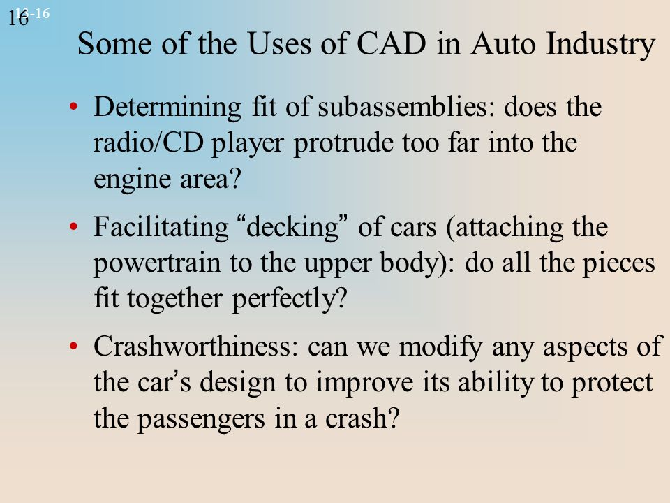 16 13-16 Some of the Uses of CAD in Auto Industry Determining fit of subassemblies: does the radio/CD player protrude too far into the engine area.
