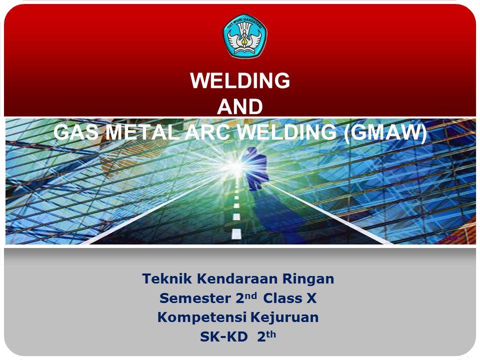 WELDING AND GAS METAL ARC WELDING (GMAW) Teknik Kendaraan Ringan Semester 2 nd Class X Kompetensi Kejuruan SK-KD 2 th