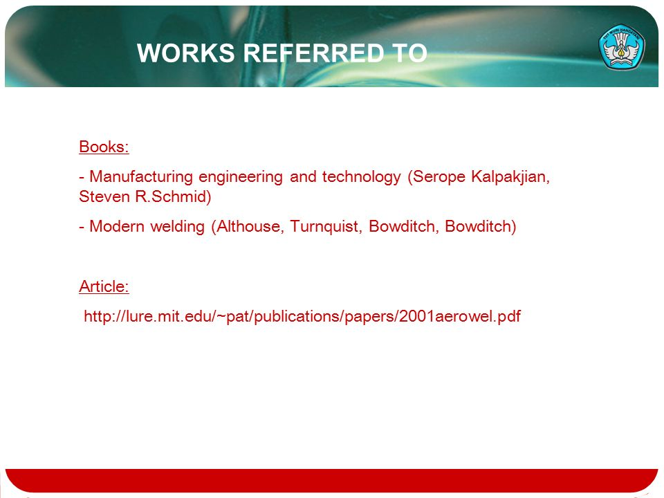 Books: - Manufacturing engineering and technology (Serope Kalpakjian, Steven R.Schmid) - Modern welding (Althouse, Turnquist, Bowditch, Bowditch) Article: http://lure.mit.edu/~pat/publications/papers/2001aerowel.pdf WORKS REFERRED TO