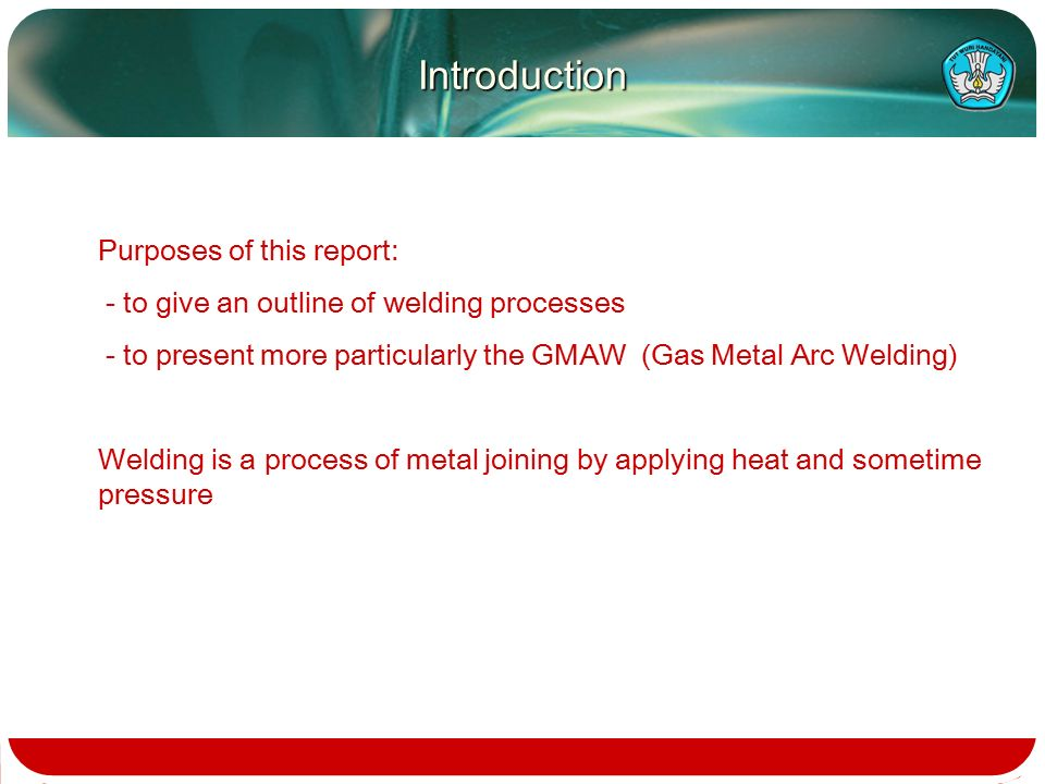 Purposes of this report: - to give an outline of welding processes - to present more particularly the GMAW (Gas Metal Arc Welding) Welding is a process of metal joining by applying heat and sometime pressure Introduction