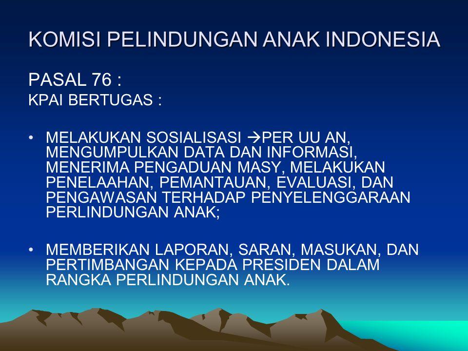 KOMISI PELINDUNGAN ANAK INDONESIA PASAL 76 : KPAI BERTUGAS : MELAKUKAN SOSIALISASI  PER UU AN, MENGUMPULKAN DATA DAN INFORMASI, MENERIMA PENGADUAN MASY, MELAKUKAN PENELAAHAN, PEMANTAUAN, EVALUASI, DAN PENGAWASAN TERHADAP PENYELENGGARAAN PERLINDUNGAN ANAK; MEMBERIKAN LAPORAN, SARAN, MASUKAN, DAN PERTIMBANGAN KEPADA PRESIDEN DALAM RANGKA PERLINDUNGAN ANAK.