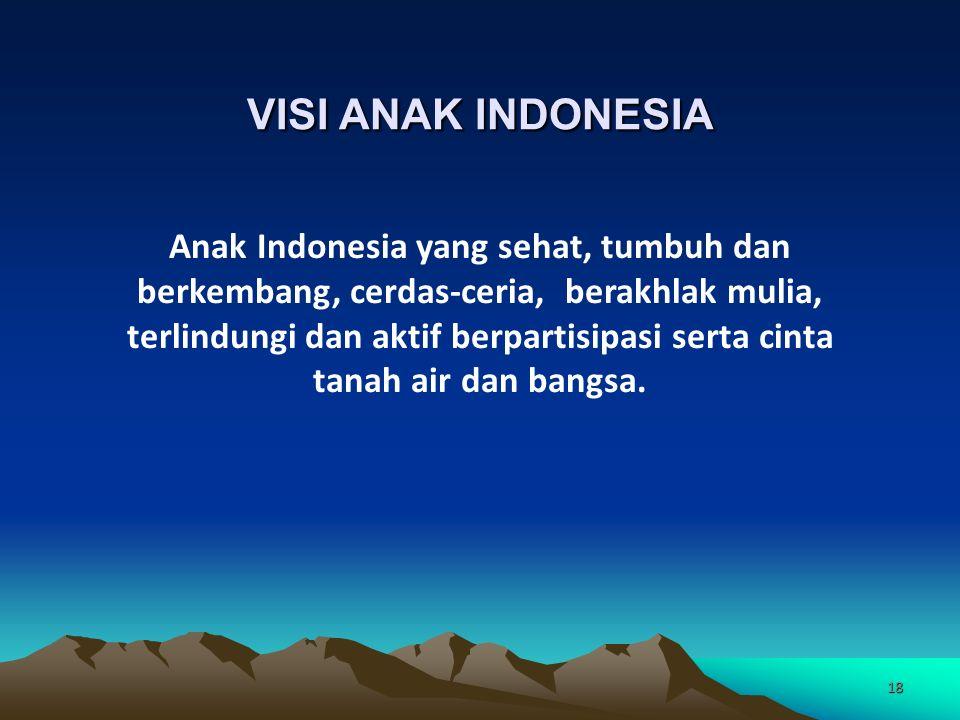 18 VISI ANAK INDONESIA Anak Indonesia yang sehat, tumbuh dan berkembang, cerdas-ceria, berakhlak mulia, terlindungi dan aktif berpartisipasi serta cinta tanah air dan bangsa.