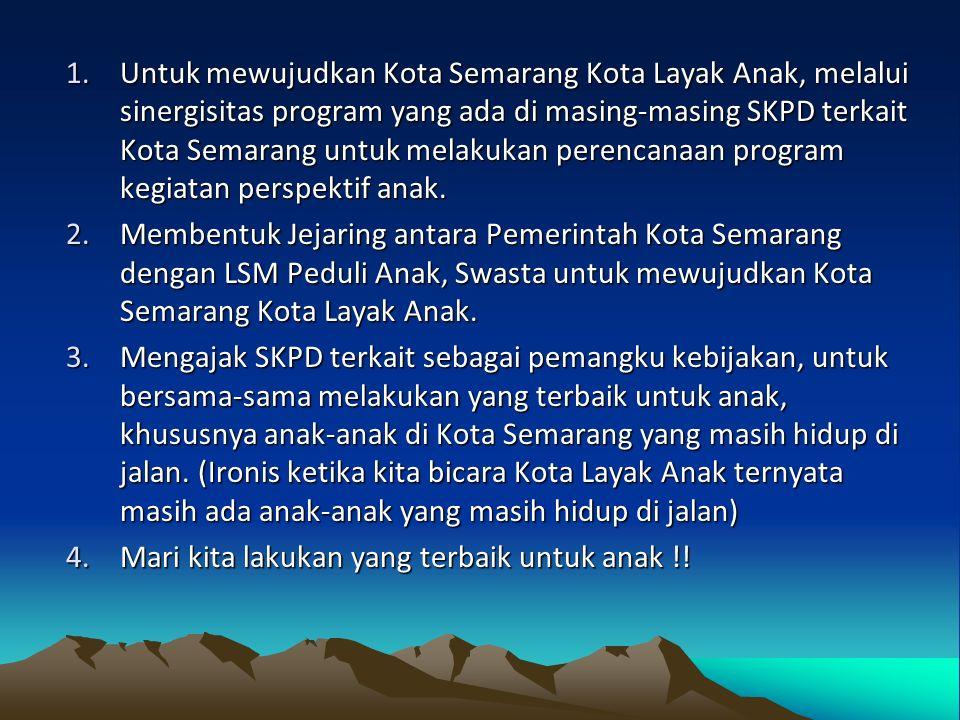 1.Untuk mewujudkan Kota Semarang Kota Layak Anak, melalui sinergisitas program yang ada di masing-masing SKPD terkait Kota Semarang untuk melakukan perencanaan program kegiatan perspektif anak.