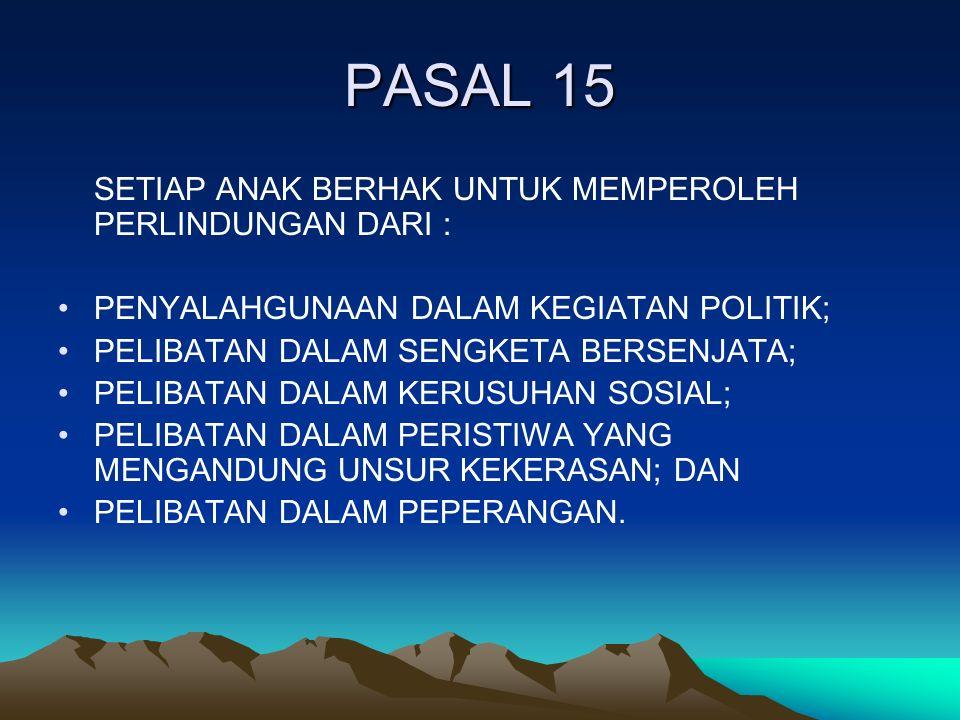 PASAL 15 SETIAP ANAK BERHAK UNTUK MEMPEROLEH PERLINDUNGAN DARI : PENYALAHGUNAAN DALAM KEGIATAN POLITIK; PELIBATAN DALAM SENGKETA BERSENJATA; PELIBATAN DALAM KERUSUHAN SOSIAL; PELIBATAN DALAM PERISTIWA YANG MENGANDUNG UNSUR KEKERASAN; DAN PELIBATAN DALAM PEPERANGAN.