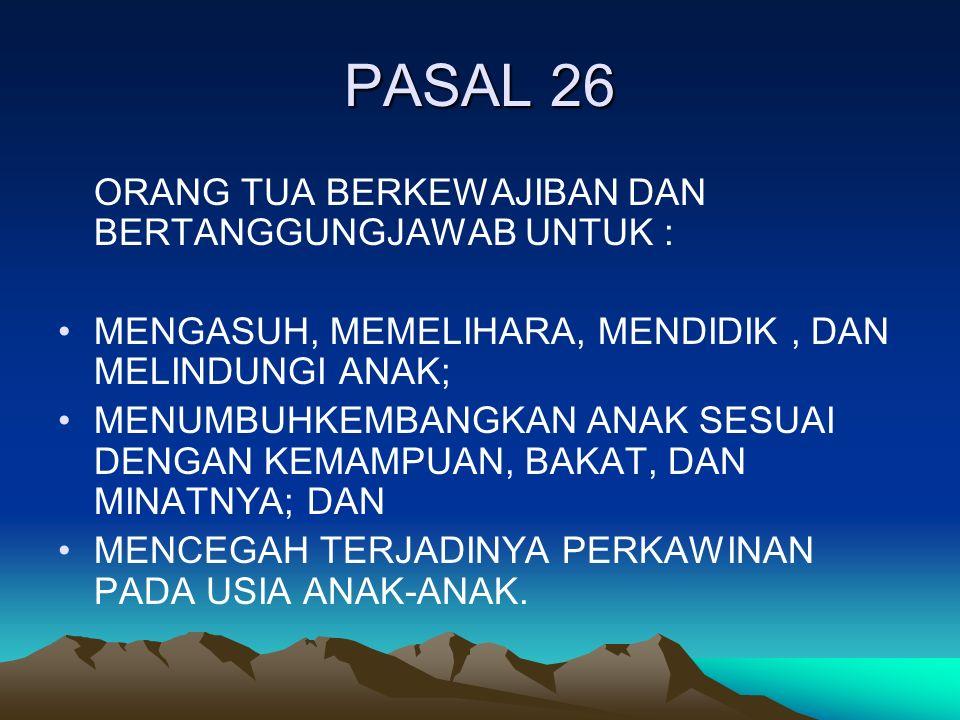 PASAL 26 ORANG TUA BERKEWAJIBAN DAN BERTANGGUNGJAWAB UNTUK : MENGASUH, MEMELIHARA, MENDIDIK, DAN MELINDUNGI ANAK; MENUMBUHKEMBANGKAN ANAK SESUAI DENGAN KEMAMPUAN, BAKAT, DAN MINATNYA; DAN MENCEGAH TERJADINYA PERKAWINAN PADA USIA ANAK-ANAK.