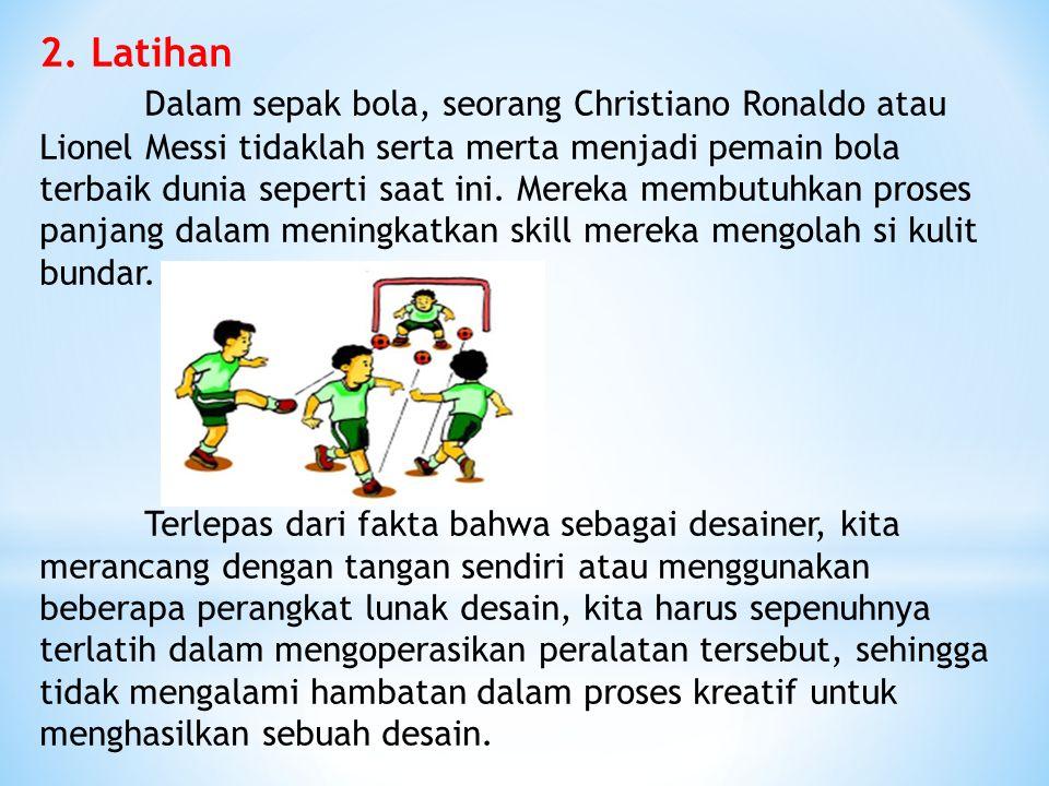 2. Latihan Dalam sepak bola, seorang Christiano Ronaldo atau Lionel Messi tidaklah serta merta menjadi pemain bola terbaik dunia seperti saat ini. Mer
