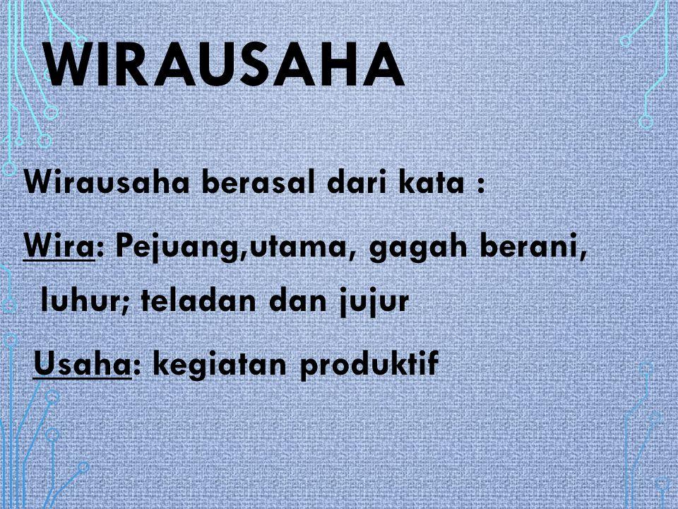 WIRAUSAHA Wirausaha berasal dari kata : Wira: Pejuang,utama, gagah berani, luhur; teladan dan jujur Usaha: kegiatan produktif