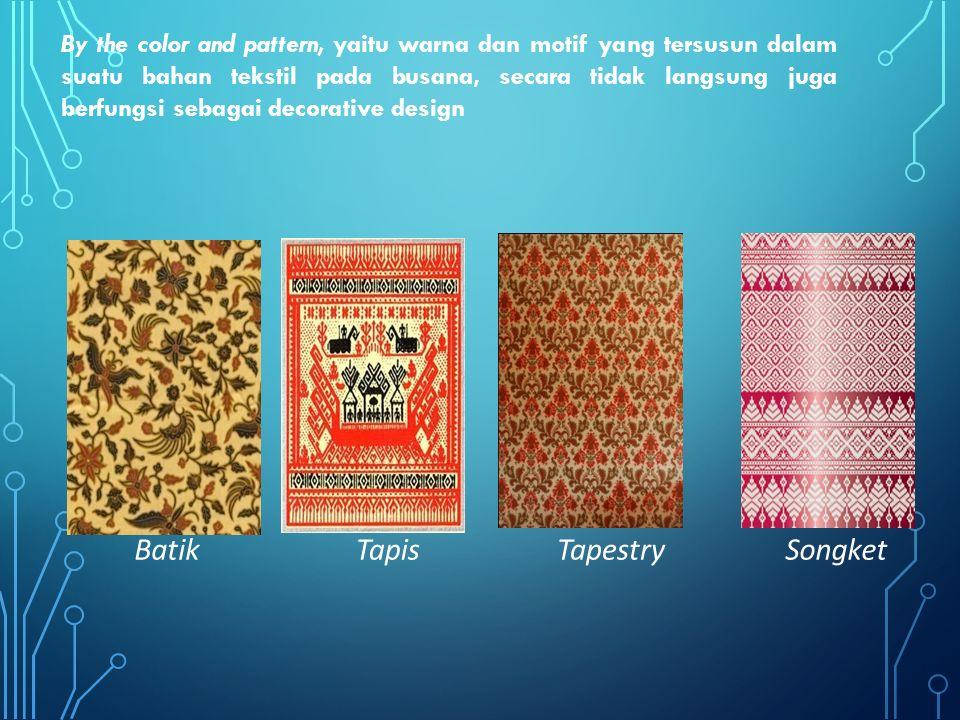 By the color and pattern, yaitu warna dan motif yang tersusun dalam suatu bahan tekstil pada busana, secara tidak langsung juga berfungsi sebagai decorative design BatikTapisTapestrySongket