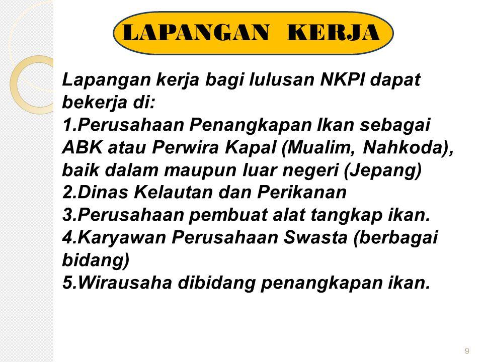 9 LAPANGAN KERJA Lapangan kerja bagi lulusan NKPI dapat bekerja di: 1. Perusahaan Penangkapan Ikan sebagai ABK atau Perwira Kapal (Mualim, Nahkoda), b