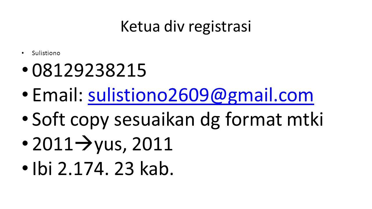 Ketua div registrasi Sulistiono 08129238215 Email: sulistiono2609@gmail.comsulistiono2609@gmail.com Soft copy sesuaikan dg format mtki 2011  yus, 201