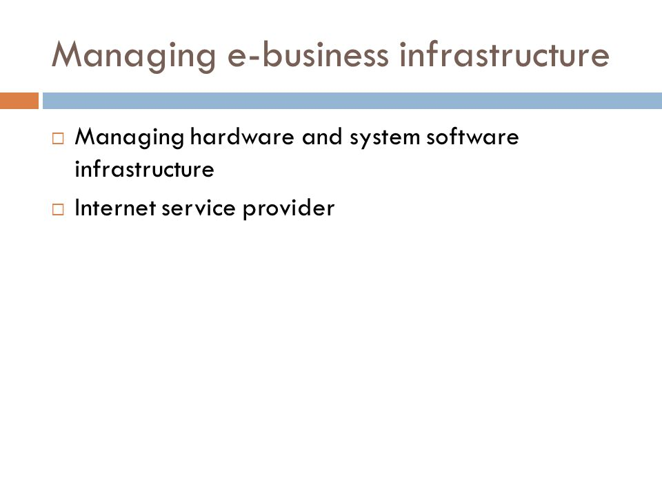 Managing e-business infrastructure  Managing hardware and system software infrastructure  Internet service provider