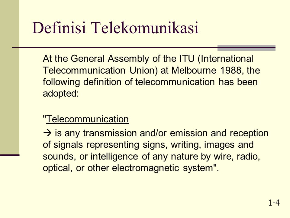1-4 Definisi Telekomunikasi At the General Assembly of the ITU (International Telecommunication Union) at Melbourne 1988, the following definition of telecommunication has been adopted: Telecommunication  is any transmission and/or emission and reception of signals representing signs, writing, images and sounds, or intelligence of any nature by wire, radio, optical, or other electromagnetic system .