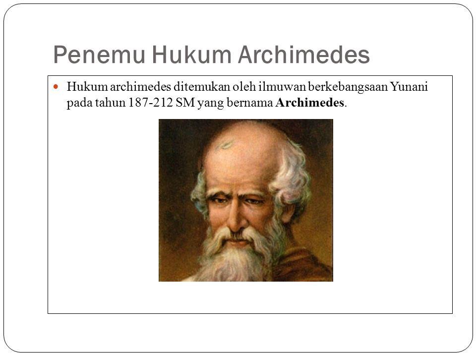Penemu Hukum Archimedes Hukum archimedes ditemukan oleh ilmuwan berkebangsaan Yunani pada tahun 187-212 SM yang bernama Archimedes.