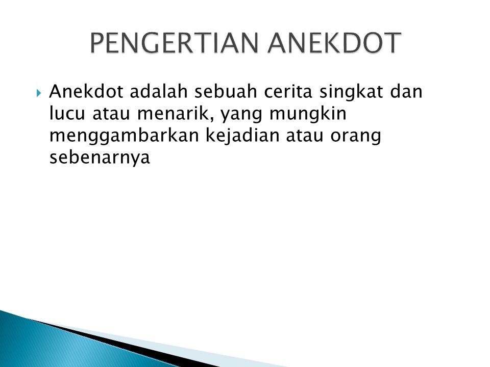  Anekdot adalah sebuah cerita singkat dan lucu atau menarik, yang mungkin menggambarkan kejadian atau orang sebenarnya